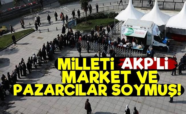 'MİLLETİ AKP'Lİ MARKET VE PAZARCILAR SOYDU'