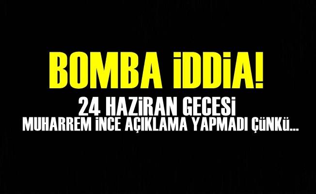 BOMBA İDDİA! 24 HAZİRAN GECESİ MUHARREM iNCE...