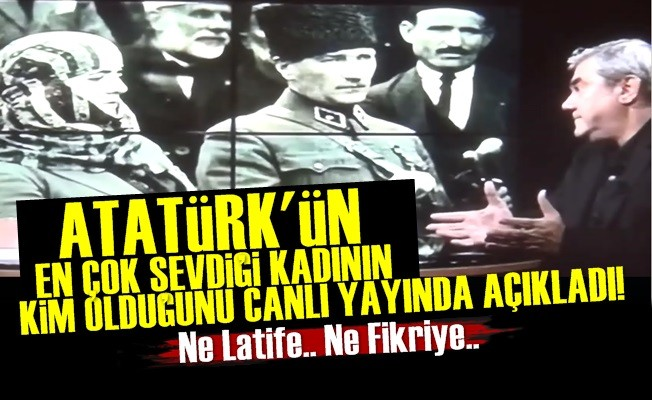 YILMAZ ÖZDİL, ATATÜRK'ÜN EN SEVDİĞİ KADINI AÇIKLADI!